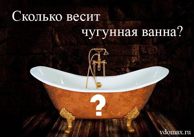 Знаете ли вы сколько весит чугунная ванна?
